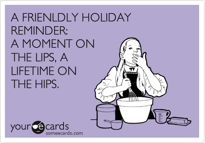 someecards.com - A FRIENLDLY HOLIDAY REMINDER: A MOMENT ON THE LIPS, A LIFETIME ON THE HIPS.