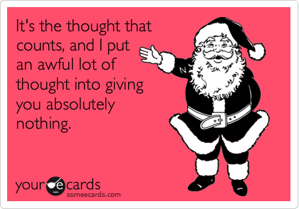 someecards.com - It's the thought that counts, and I put an awful lot of thought into giving you absolutely nothing.