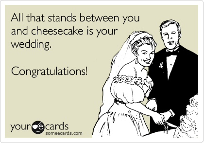 Funny Wedding Ecard: All that stands between you and cheesecake is your wedding. Congratulations!