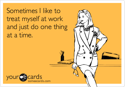 someecards.com - Sometimes I like to treat myself at work and just do one thing at a time.