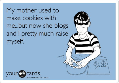 Funny Cry for Help Ecard: My mother used to make cookies with me...but now she blogs and I pretty much raise myself.