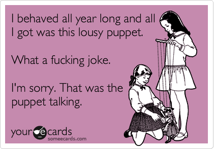 someecards.com - I behaved all year long and all I got was this lousy puppet. What a fucking joke. I'm sorry. That was the puppet talking.