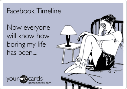 someecards.com - Facebook Timeline Now everyone will know how boring my life has been....