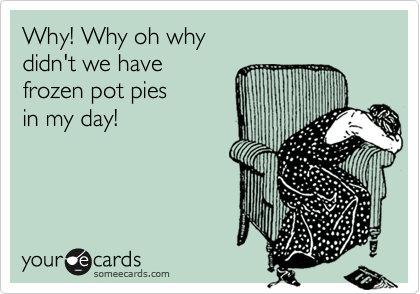 someecards.com - Why! Why oh why didn't we have frozen pot pies in my day!