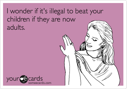 someecards.com - I wonder if it's illegal to beat your children if they are now adults.