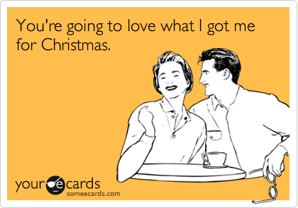Funny Christmas Season Ecard: You're going to love what I got me for Christmas.