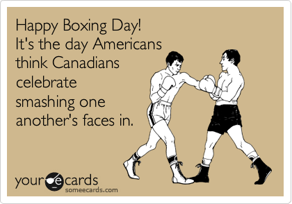someecards.com - Happy Boxing Day! It's the day Americans think Canadians celebrate smashing one another's faces in.