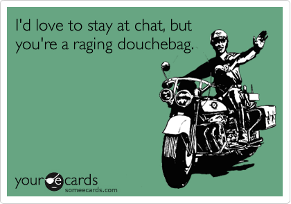 Funny Breakup Ecard: I'd love to stay at chat, but you're a raging douchebag.
