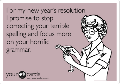 someecards.com - For my new year's resolution, I promise to stop correcting your terrible spelling and focus more on your horrific grammar.