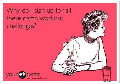someecards.com - Why do I sign up for all these damn workout challenges?