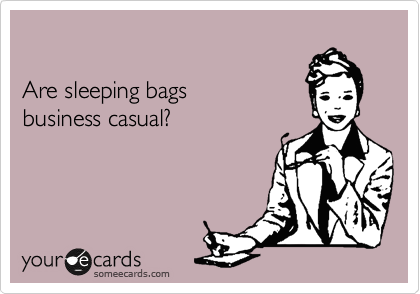 someecards.com - Are sleeping bags business casual?