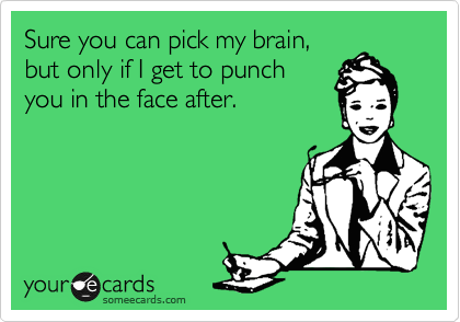 someecards.com - Sure you can pick my brain, but only if I get to punch you in the face after.