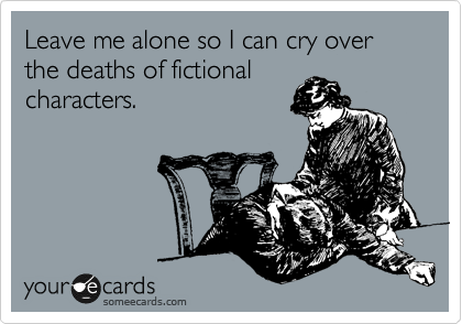 Funny Weekend Ecard: Leave me alone so I can cry over the deaths of fictional characters.