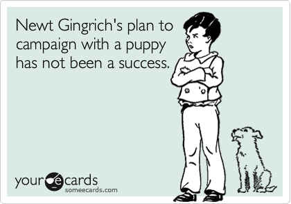 someecards.com - Newt Gingrich's plan to campaign with a puppy has not been a success.