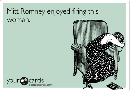 someecards.com - Mitt Romney enjoyed firing this woman.