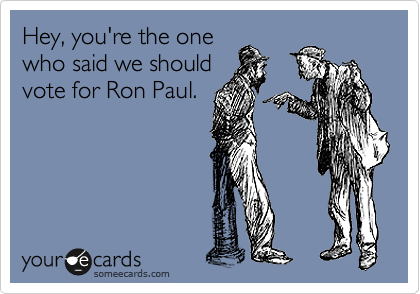 someecards.com - Hey, you're the one who said we should vote for Ron Paul.