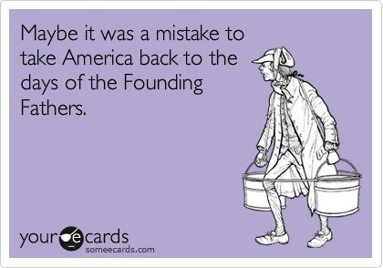 someecards.com - Maybe it was a mistake to take America back to the days of the Founding Fathers.