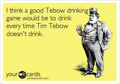someecards.com - I think a good Tebow drinking game would be to drink every time Tim Tebow doesn't drink.