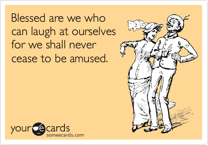 Funny Encouragement Ecard: Blessed are we who can laugh at ourselves for we shall never cease to be amused.