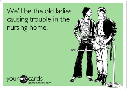 someecards.com - We'll be the old ladies causing trouble in the nursing home.