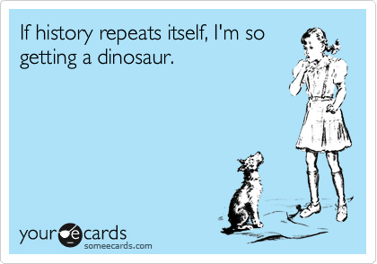 someecards.com - If history repeats itself, I'm so getting a dinosaur.