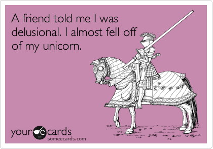 Funny Friendship Ecard: A friend told me I was delusional. I almost fell off of my unicorn.