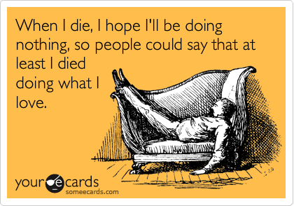 someecards.com - When I die, I hope I'll be doing nothing, so people could say that at least I died doing what I love.