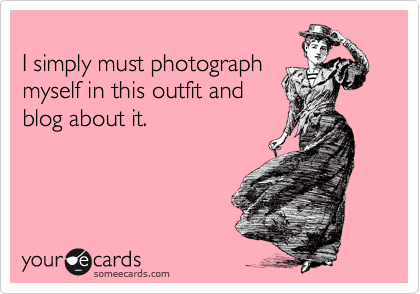 someecards.com - I simply must photograph myself in this outfit and blog about it.
