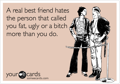 Funny Friendship Ecard: A real best friend hates the person that called you fat, ugly or a bitch more than you do.
