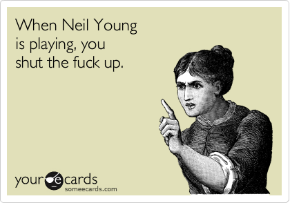 Funny Music Ecard: When Neil Young is playing, you shut the fuck up.