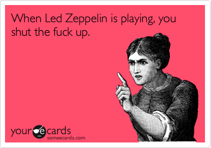 Funny Farewell Ecard: When Led Zeppelin is playing, you shut the fuck up.
