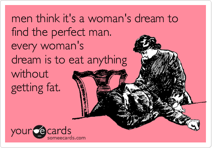 someecards.com - men think it's a woman's dream to find the perfect man. every woman's dream is to eat anything without getting fat.
