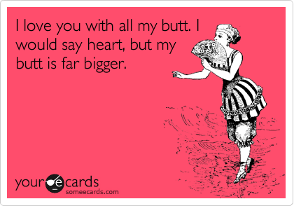 love you with all my butt. I would say heart, but my butt is far ...: someecards.com/usercards/viewcard/mjaxmi1hyzzhmty2y2njymy2ndnl