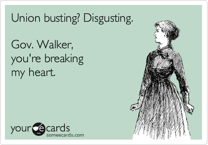 someecards.com - Union busting? Disgusting. Gov. Walker, you're breaking my heart.