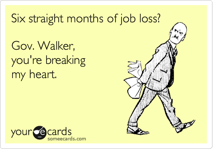 someecards.com - Six straight months of job loss? Gov. Walker, you're breaking my heart.