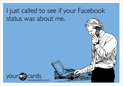 someecards.com - I just called to see if your Facebook status was about me.