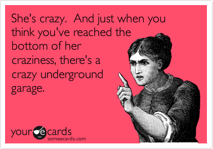Funny Somewhat Topical Ecard: She's crazy. And just when you think you've reached the bottom of her craziness, there's a crazy underground garage.