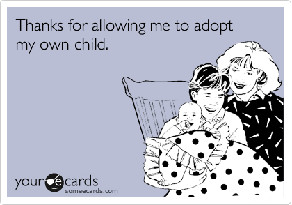 someecards.com - Thanks for allowing me to adopt my own child.