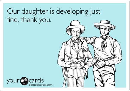 someecards.com - Our daughter is developing just fine, thank you.