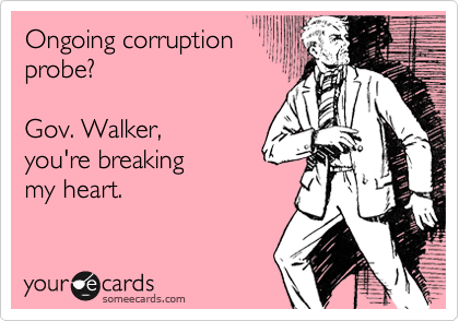 someecards.com - Ongoing corruption probe? Gov. Walker, you're breaking my heart.