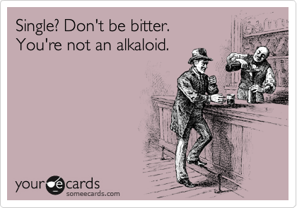 someecards.com - Single? Don't be bitter. You're not an alkaloid.