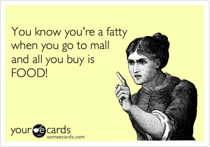 someecards.com - You know you're a fatty when you go to mall and all you buy is FOOD!
