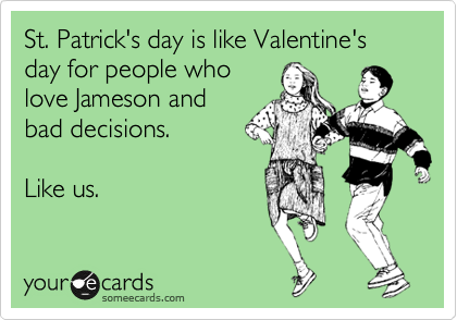 someecards.com - St. Patrick's day is like Valentine's day for people who love Jameson and bad decisions. Like us.