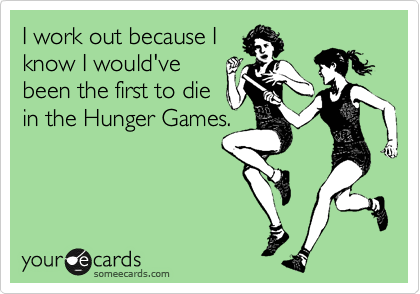 Funny Encouragement Ecard: I work out because I know I would've been the first to die in the Hunger Games.