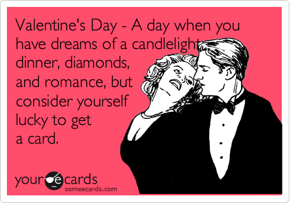 someecards.com - Valentine's Day - A day when you have dreams of a candlelight dinner, diamonds, and romance, but consider yourself lucky to get a card.