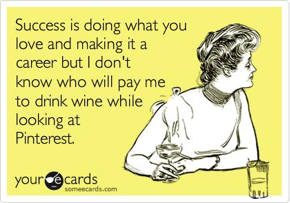 someecards.com - Success is doing what you love and making it a career but I don't know who will pay me to drink wine while looking at Pinterest.