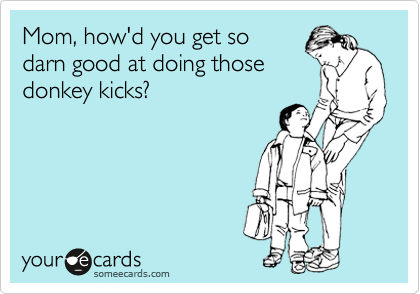 someecards.com - Mom, how'd you get so darn good at doing those donkey kicks?