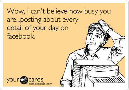 Funny Friendship Ecard: Wow, I can't believe how busy you are...posting about every detail of your day on facebook.