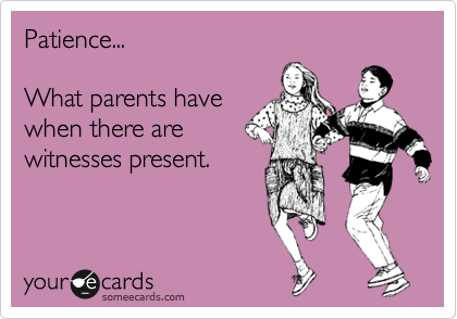 someecards.com - Patience... What parents have when there are witnesses present.