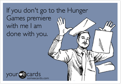 Funny Movies Ecard: If you don't go to the Hunger Games premiere with me I am done with you.